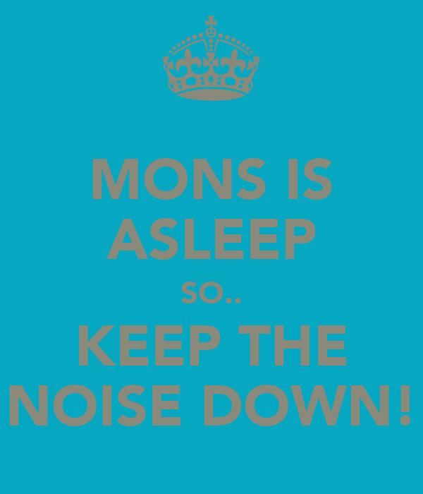 MONS IS ASLEEP SO.. KEEP THE NOISE DOWN!