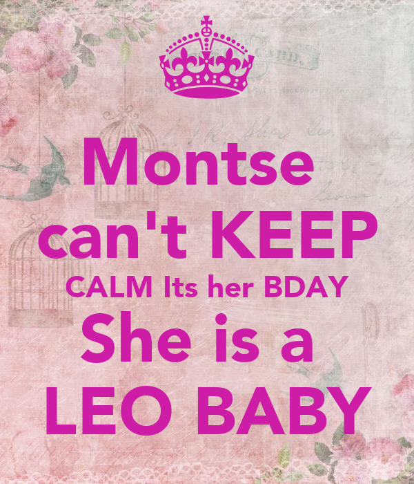 Montse  can't KEEP CALM Its her BDAY She is a  LEO BABY