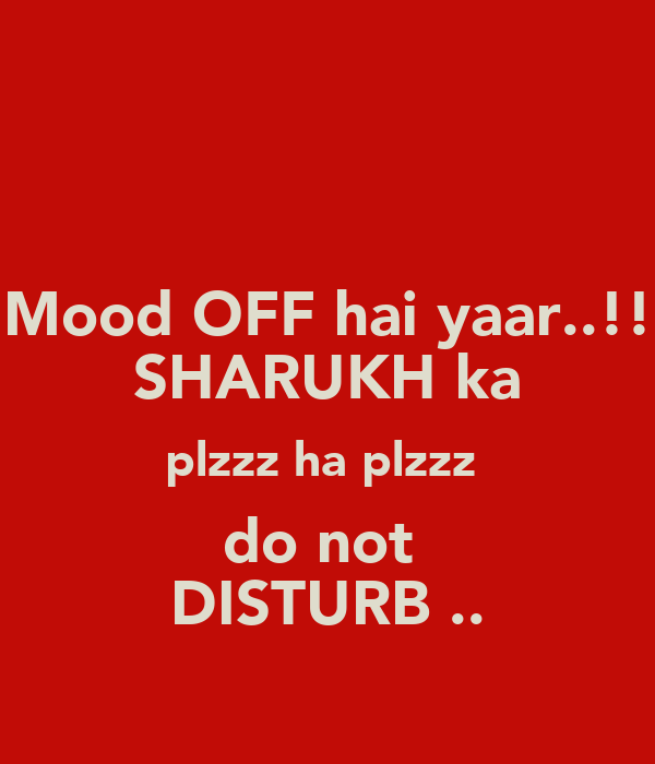 Mood OFF hai yaar..!! SHARUKH ka plzzz ha plzzz  do not  DISTURB ..