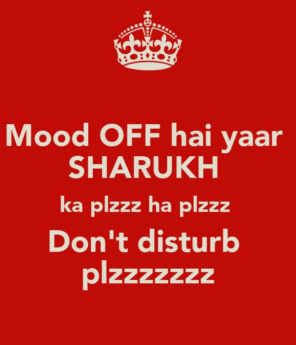 Mood OFF hai yaar  SHARUKH  ka plzzz ha plzzz  Don't disturb  plzzzzzzz
