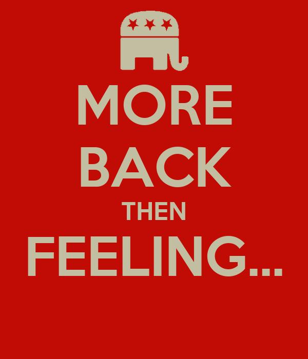MORE BACK THEN FEELING...