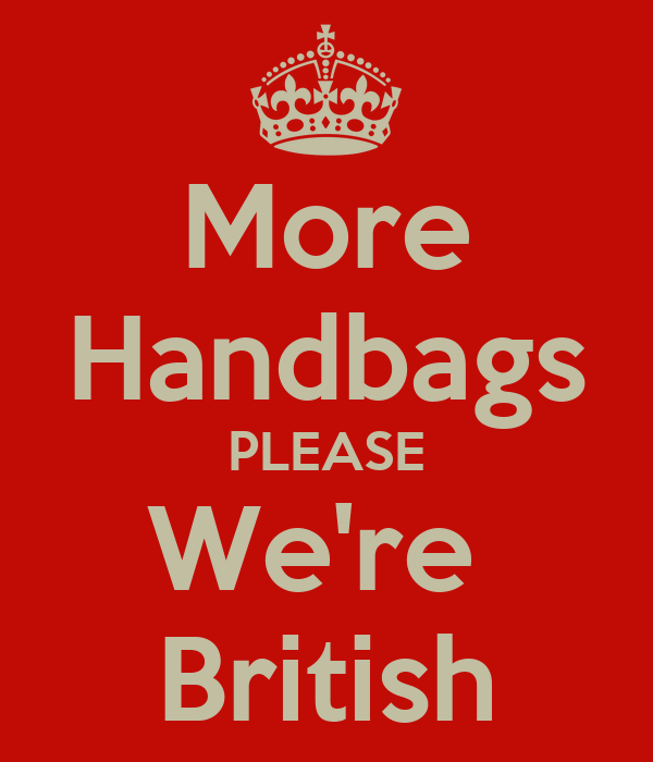 More Handbags PLEASE We're  British