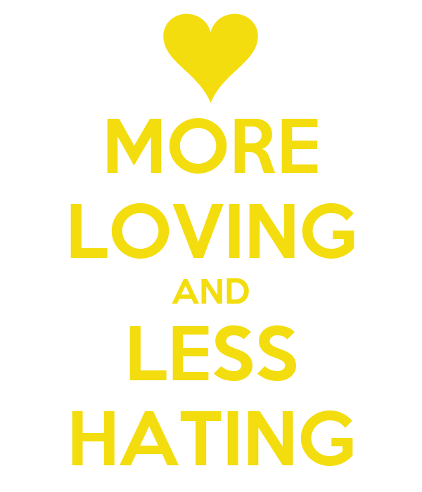 MORE LOVING AND LESS HATING