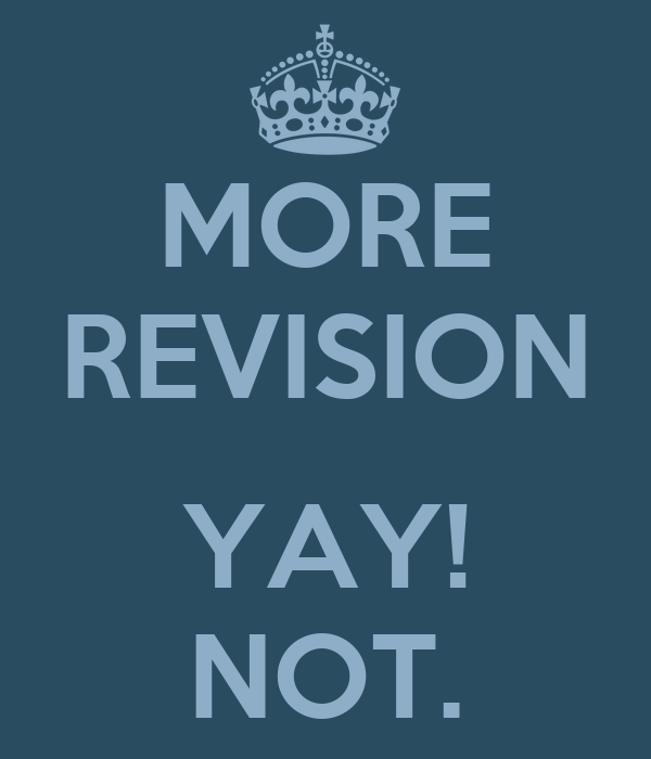 MORE REVISION  YAY! NOT.