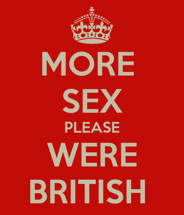 MORE  SEX PLEASE WERE BRITISH