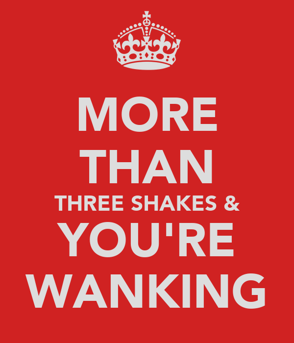 MORE THAN THREE SHAKES & YOU'RE WANKING