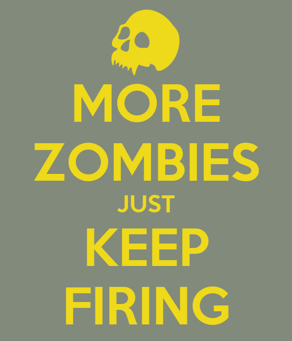 MORE ZOMBIES JUST KEEP FIRING