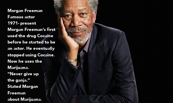 """Morgan Freeman Famous actor  1971- present Morgan Freeman's first  used the drug Cocaine  before he started to be  an actor. He eventually  stopped using Cocaine. Now he uses the  Marijuana. """"Never give up the ganja."""""""