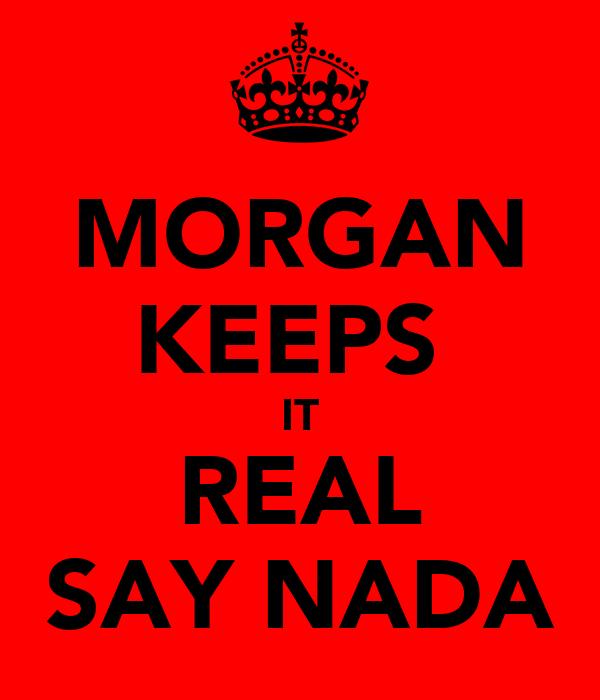 MORGAN KEEPS  IT REAL SAY NADA
