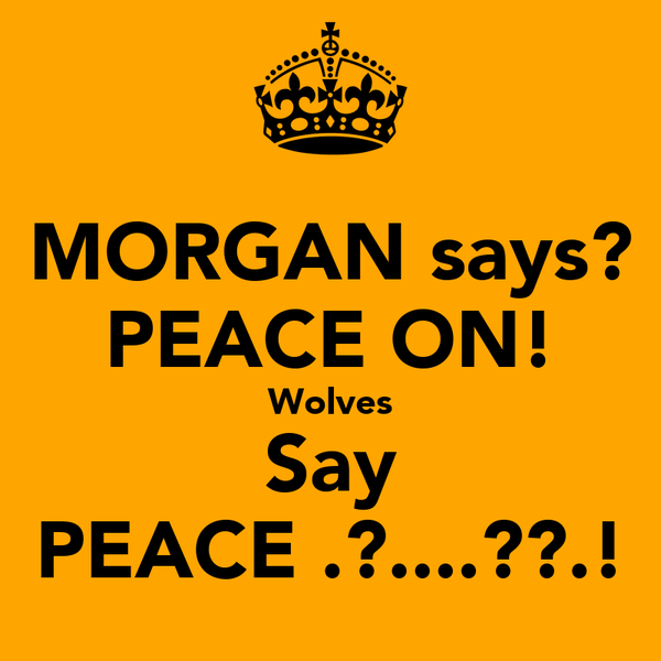 MORGAN says? PEACE ON! Wolves Say PEACE .?....??.!