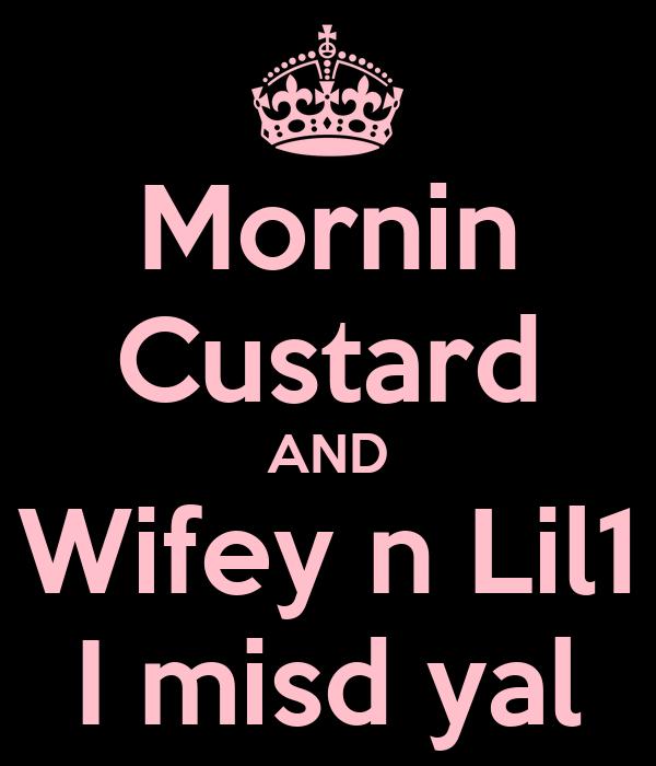 Mornin Custard AND Wifey n Lil1 I misd yal