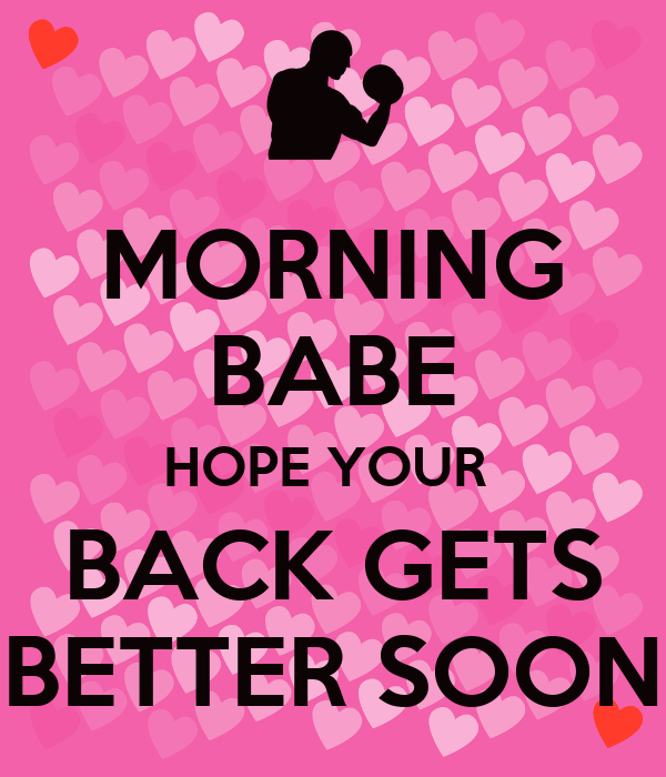 MORNING BABE HOPE YOUR  BACK GETS BETTER SOON