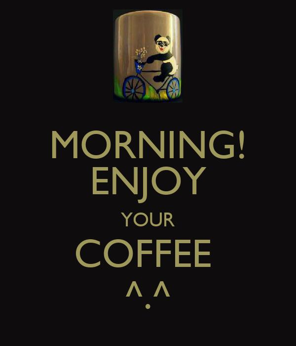 MORNING! ENJOY YOUR COFFEE  ^.^