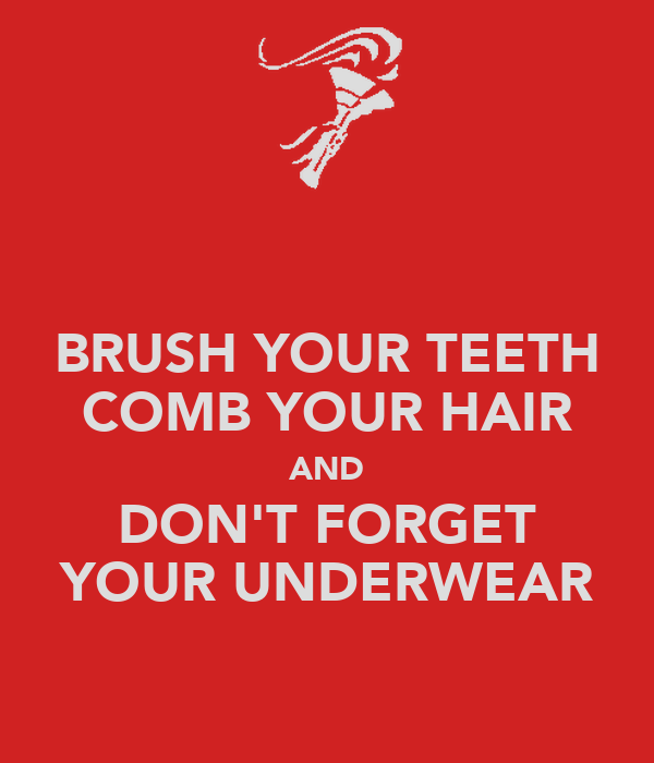 BRUSH YOUR TEETH COMB YOUR HAIR AND DON'T FORGET YOUR UNDERWEAR