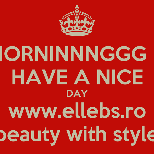MORNINNNGGG  !! HAVE A NICE DAY www.ellebs.ro beauty with style