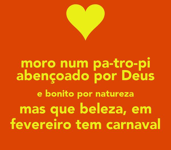 moro num pa-tro-pi abençoado por Deus e bonito por natureza mas que beleza, em fevereiro tem carnaval