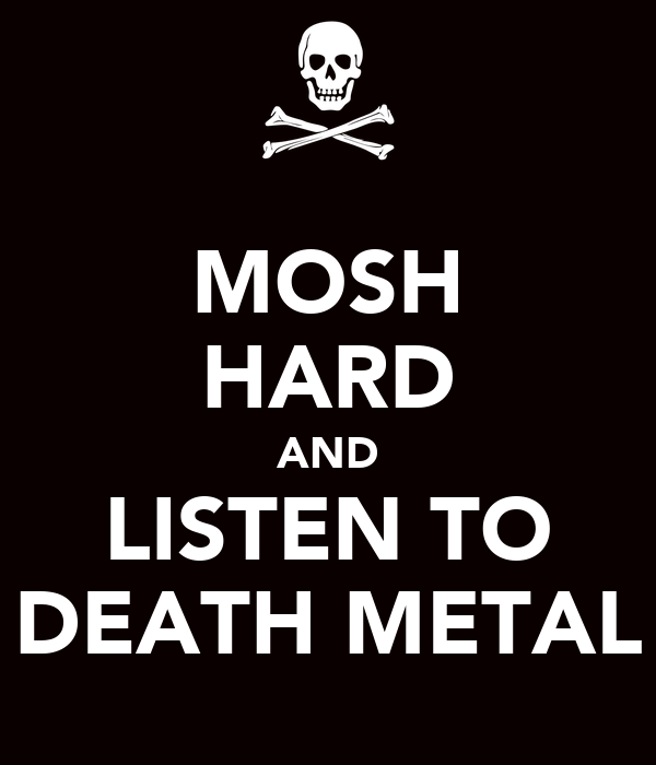 MOSH HARD AND LISTEN TO DEATH METAL