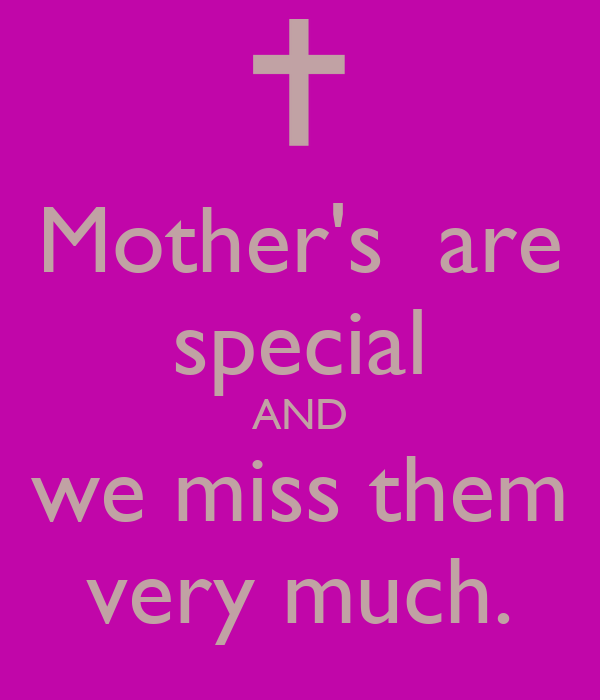 Mother's  are special AND we miss them very much.