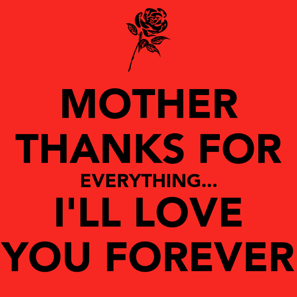 MOTHER THANKS FOR EVERYTHING... I'LL LOVE YOU FOREVER