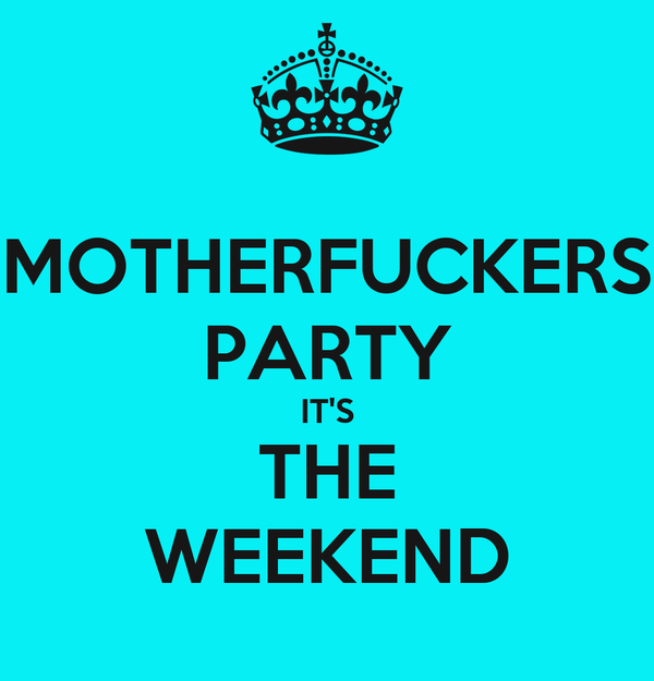 MOTHERFUCKERS PARTY IT'S THE WEEKEND