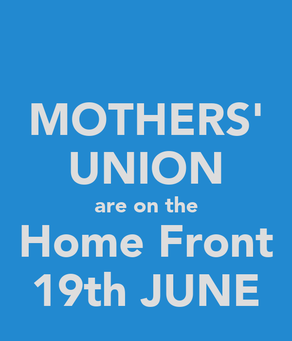 MOTHERS' UNION are on the Home Front 19th JUNE