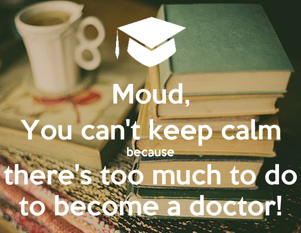 Moud, You can't keep calm because there's too much to do to become a doctor!