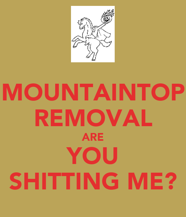 MOUNTAINTOP REMOVAL ARE YOU SHITTING ME?