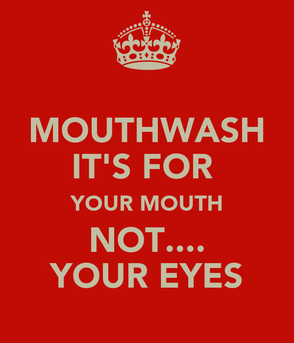 MOUTHWASH IT'S FOR  YOUR MOUTH NOT.... YOUR EYES
