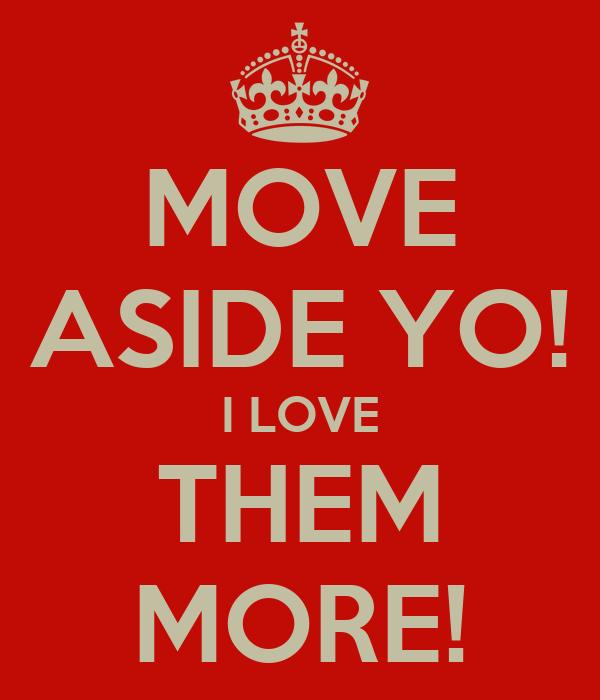 MOVE ASIDE YO! I LOVE THEM MORE!
