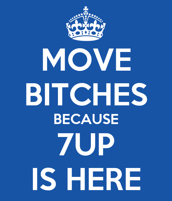 MOVE BITCHES BECAUSE 7UP IS HERE