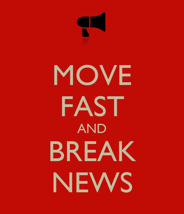 MOVE FAST AND BREAK NEWS