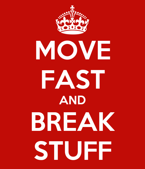 MOVE FAST AND BREAK STUFF