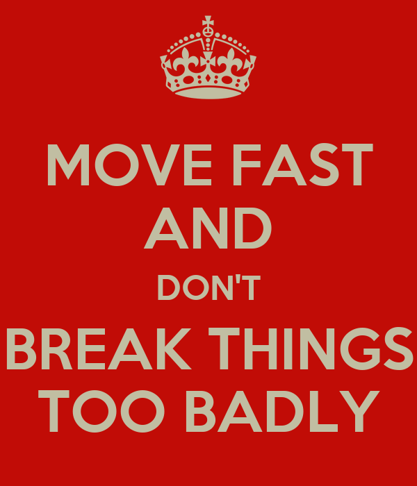 MOVE FAST AND DON'T BREAK THINGS TOO BADLY