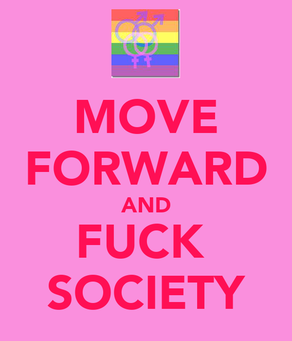 MOVE FORWARD AND FUCK  SOCIETY