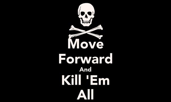 Move Forward And Kill 'Em All