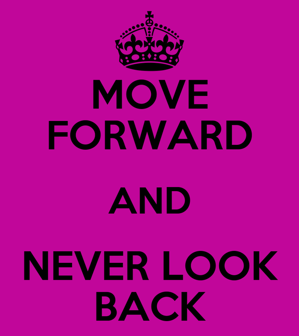 MOVE FORWARD AND NEVER LOOK BACK