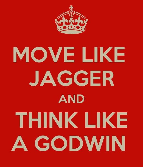 MOVE LIKE  JAGGER AND THINK LIKE A GODWIN