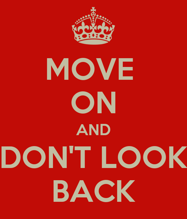 MOVE  ON AND DON'T LOOK BACK