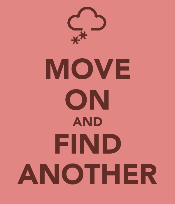 MOVE ON AND FIND ANOTHER