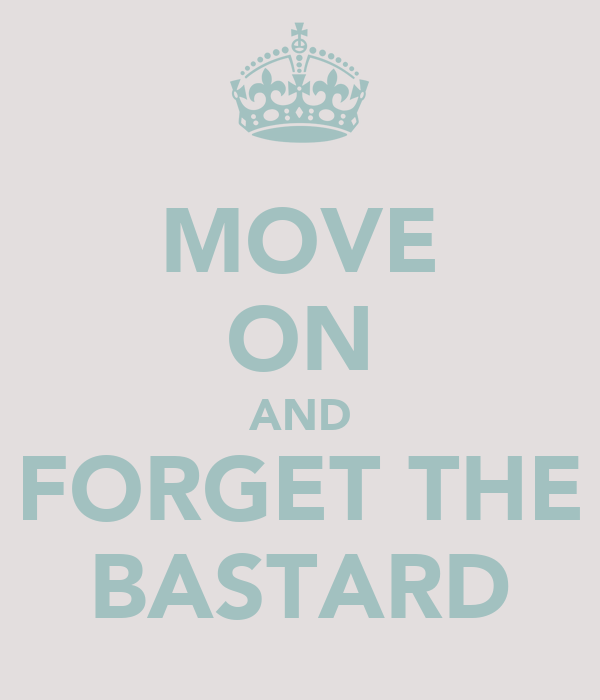 MOVE ON AND FORGET THE BASTARD