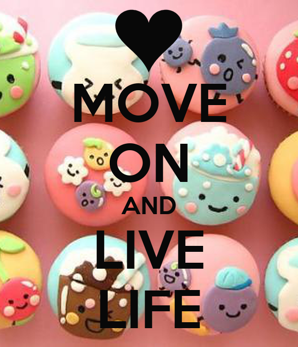 MOVE ON AND LIVE LIFE