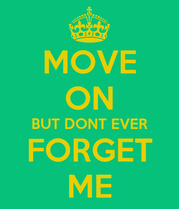 MOVE ON BUT DONT EVER FORGET ME