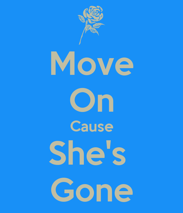 Move On Cause She's  Gone