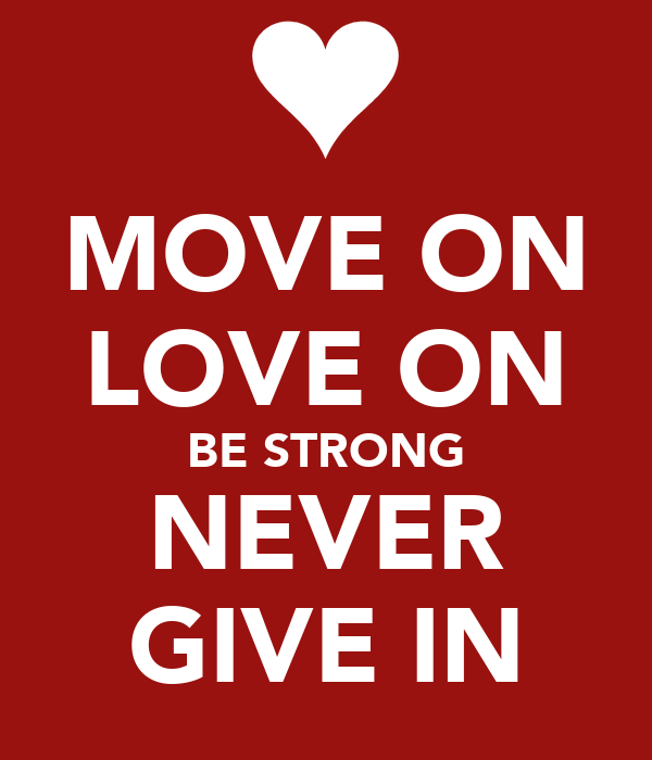 MOVE ON LOVE ON BE STRONG NEVER GIVE IN