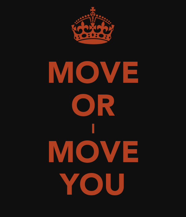 MOVE OR I MOVE YOU