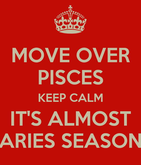 MOVE OVER PISCES KEEP CALM IT'S ALMOST ARIES SEASON