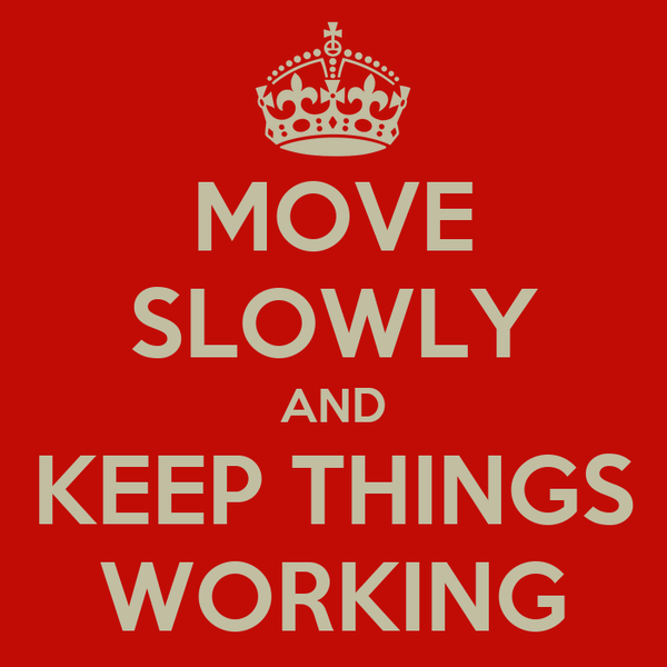 MOVE SLOWLY AND KEEP THINGS WORKING