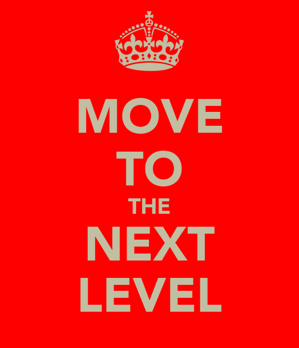 MOVE TO THE NEXT LEVEL