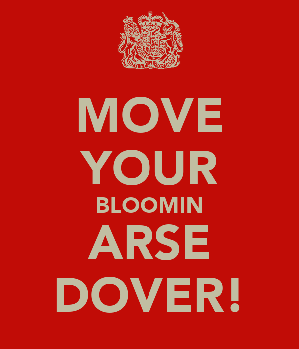 MOVE YOUR BLOOMIN ARSE DOVER!
