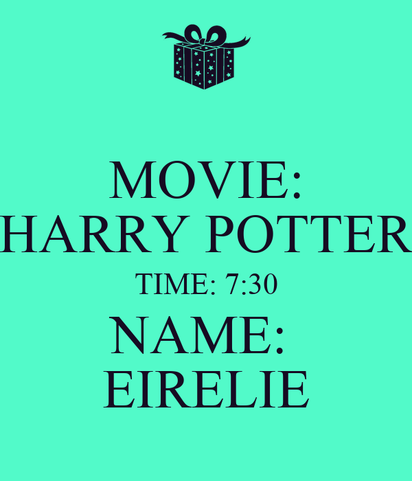 MOVIE: HARRY POTTER TIME: 7:30 NAME:  EIRELIE